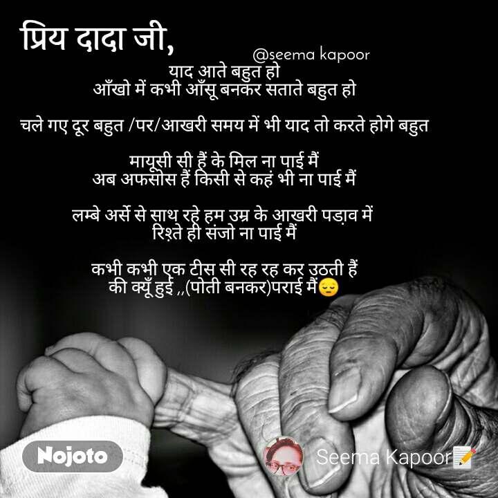 प्रिये दादा जी                                            @seema kapoor याद आते बहुत हो आँखो में कभी आँसू बनकर सताते बहुत हो  चले गए दूर बहुत /पर/आखरी समय में भी याद तो करते होगे बहुत  मायूसी सी हैं के मिल ना पाई मैं अब अफसोस हैं किसी से कहं भी ना पाई मैं  लम्बे अर्से से साथ रहे हम उम्र के आखरी पडा़व में  रिश़्ते ही संजो ना पाई मैं  कभी कभी एक टीस सी रह रह कर उठती हैं की क्यूँ हुई ,,(पोती बनकर)पराई मैं😔