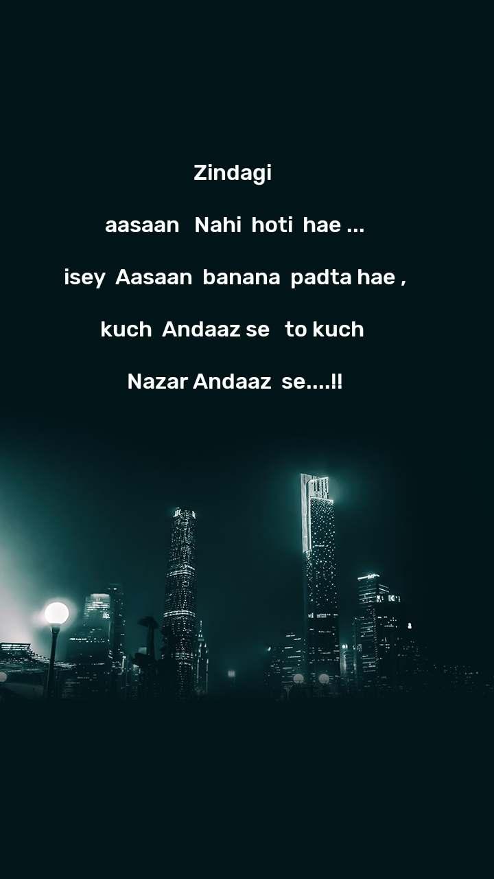 Zindagi   aasaan   Nahi  hoti  hae ...  isey  Aasaan  banana  padta hae ,  kuch  Andaaz se   to kuch   Nazar Andaaz  se....!!