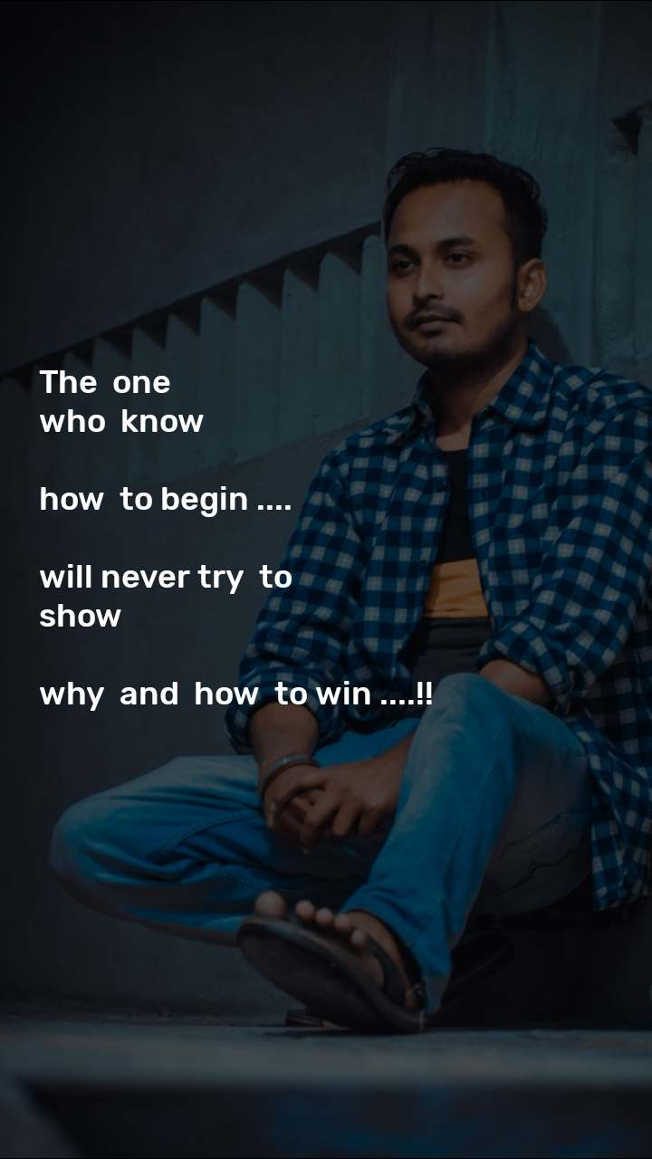The  one   who  know   how  to begin ....  will never try  to  show   why  and  how  to win ....!!