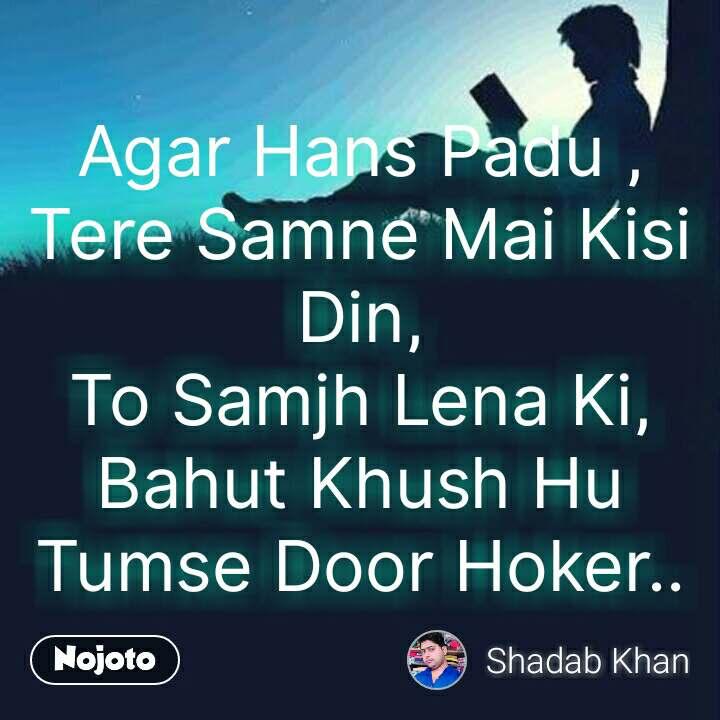 Agar Hans Padu , Tere Samne Mai Kisi Din, To Samjh Lena Ki, Bahut Khush Hu Tumse Door Hoker.. #NojotoQuote