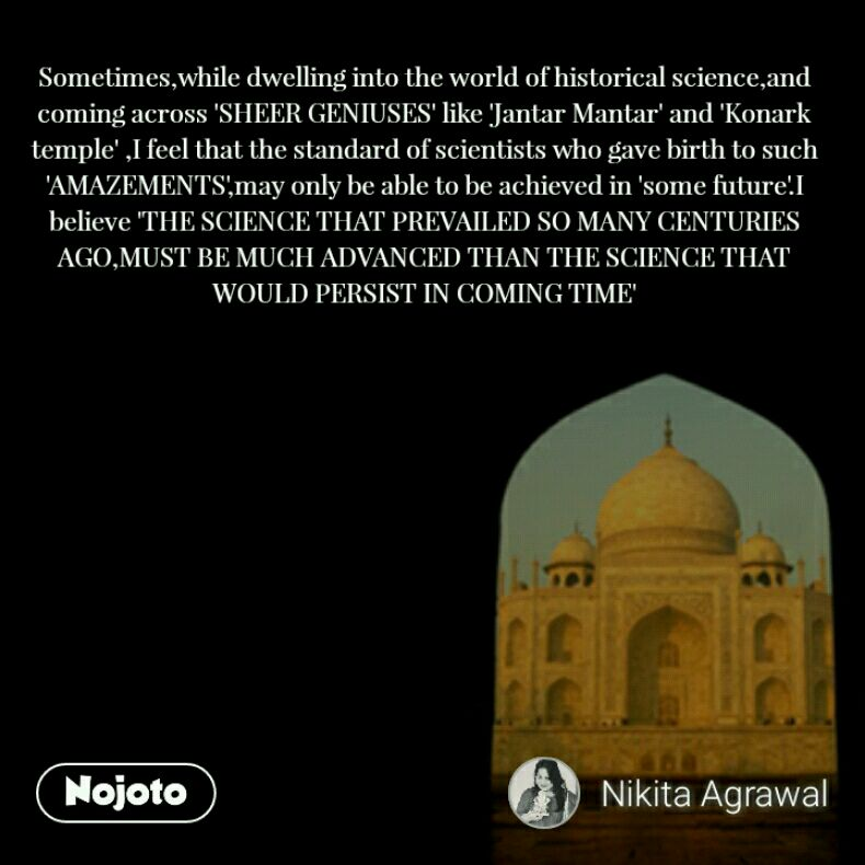 Sometimes,while dwelling into the world of historical science,and coming across 'SHEER GENIUSES' like 'Jantar Mantar' and 'Konark temple' ,I feel that the standard of scientists who gave birth to such 'AMAZEMENTS',may only be able to be achieved in 'some future'.I believe 'THE SCIENCE THAT PREVAILED SO MANY CENTURIES AGO,MUST BE MUCH ADVANCED THAN THE SCIENCE THAT WOULD PERSIST IN COMING TIME'