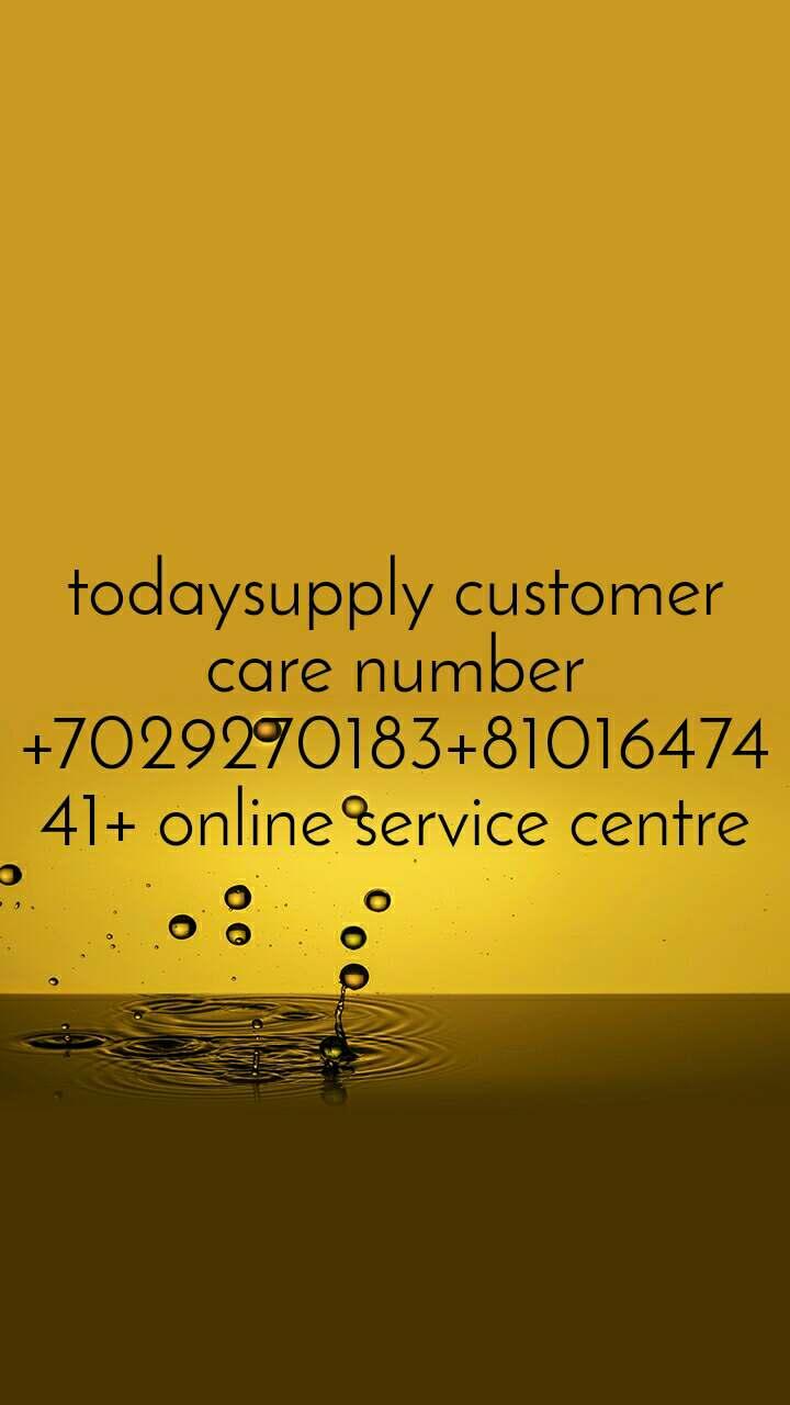 todaysupply customer care number+7029270183+8101647441+ online service centre