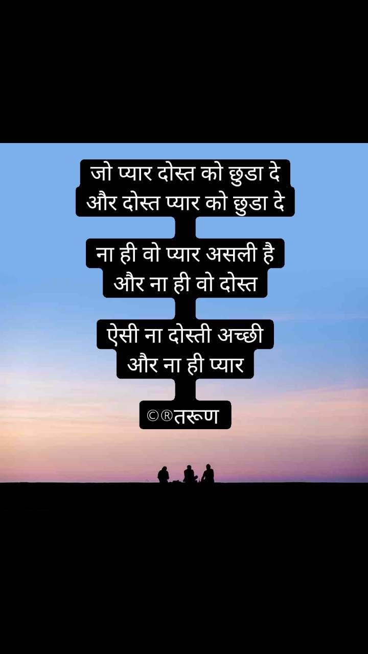जो प्यार दोस्त को छुडा दे और दोस्त प्यार को छुडा दे  ना ही वो प्यार असली है और ना ही वो दोस्त  ऐसी ना दोस्ती अच्छी और ना ही प्यार  ©®तरूण