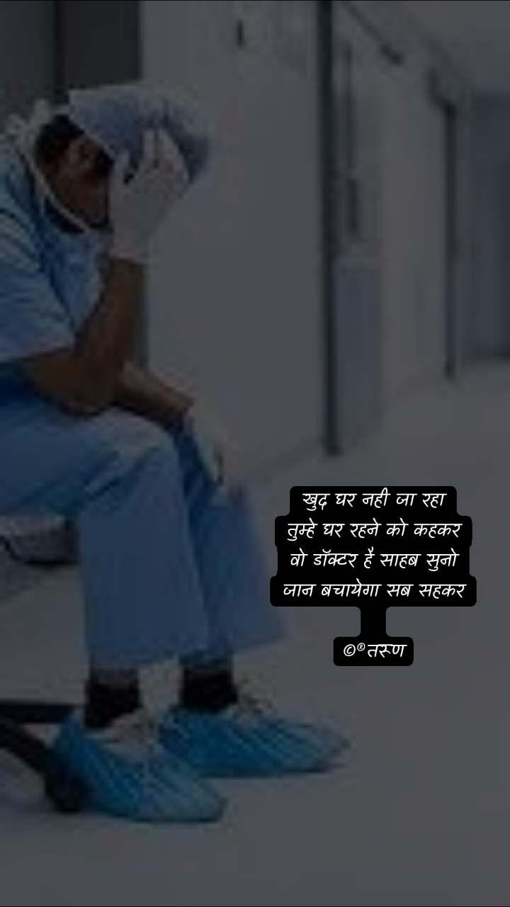 खुद घर नही जा रहा तुम्हे घर रहने को कहकर वो डॉक्टर है साहब सुनो जान बचायेगा सब सहकर  ©®तरूण