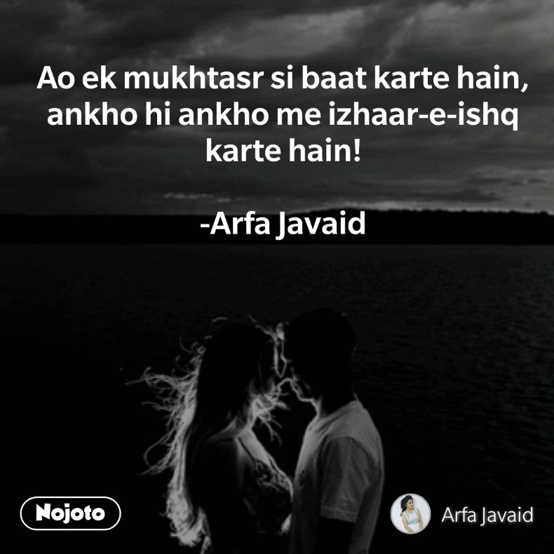 Ao ek mukhtasr si baat karte hain, ankho hi ankho me izhaar-e-ishq karte hain!  -Arfa Javaid