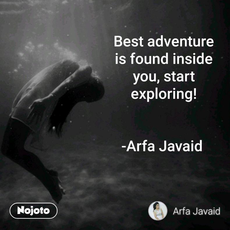 Best adventure is found inside you, start exploring!   -Arfa Javaid