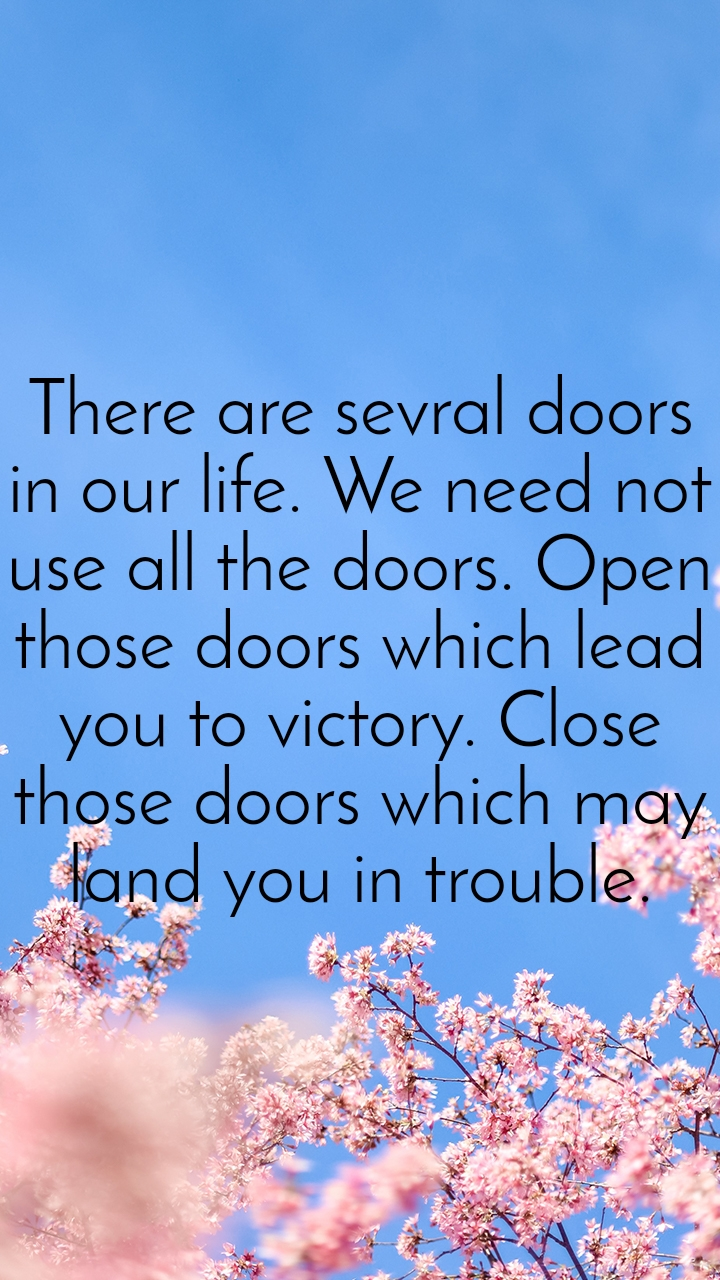 There are sevral doors in our life. We need not use all the doors. Open those doors which lead you to victory. Close those doors which may land you in trouble.