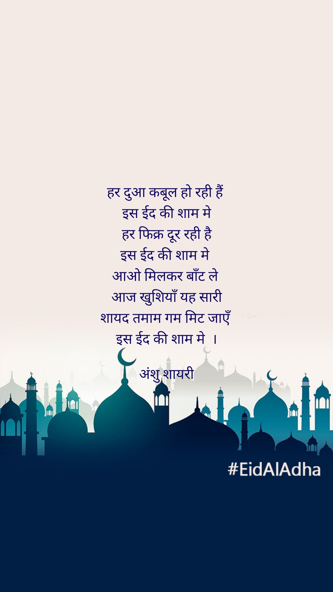 हर दुआ कबूल हो रही हैं  इस ईद की शाम मे हर फिक्र दूर रही है इस ईद की शाम मे  आओ मिलकर बाँट ले  आज खुशियाँ यह सारी शायद तमाम गम मिट जाएँ  इस ईद की शाम मे  ।  अंशु शायरी