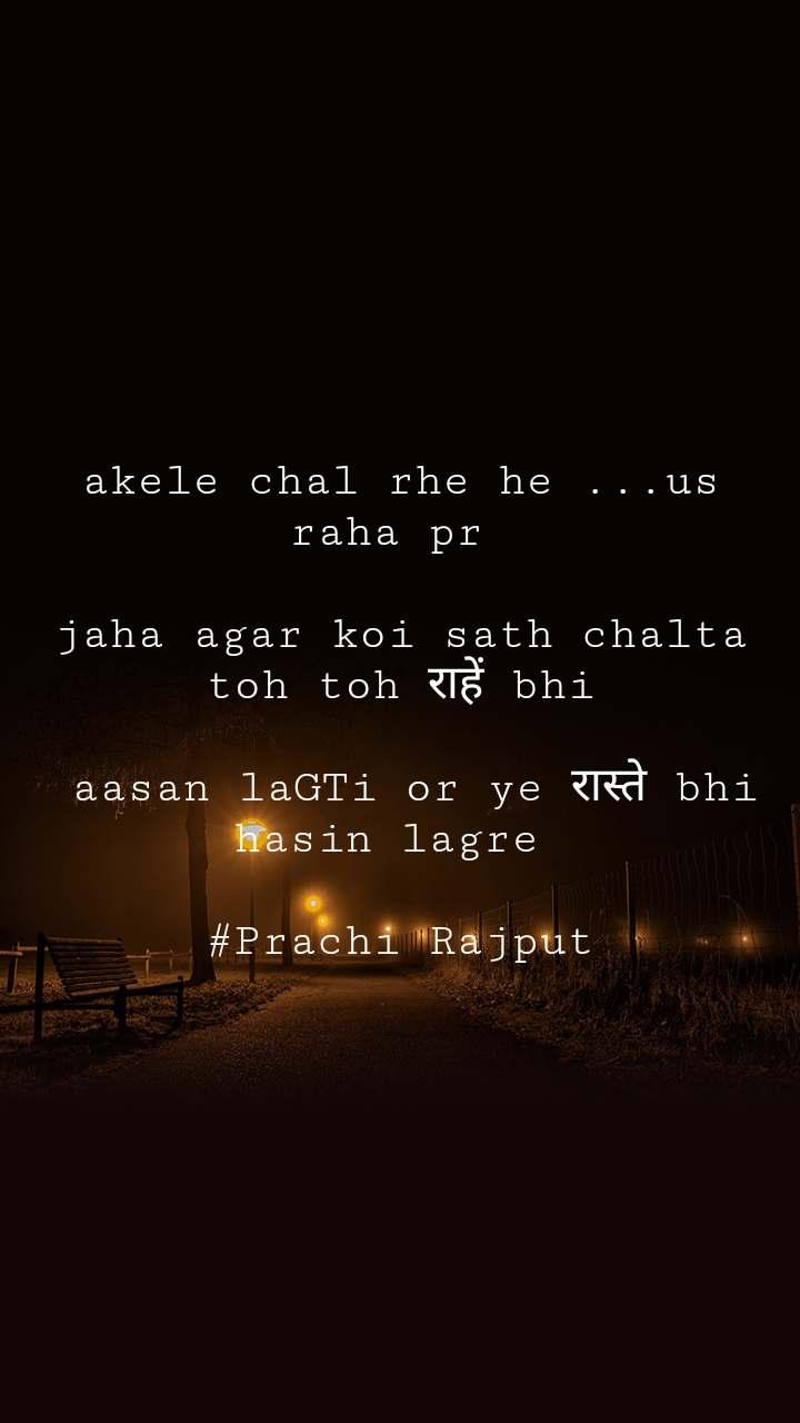 akele chal rhe he ...us raha pr   jaha agar koi sath chalta toh toh राहें bhi   aasan laGTi or ye रास्ते bhi hasin lagre   #Prachi Rajput