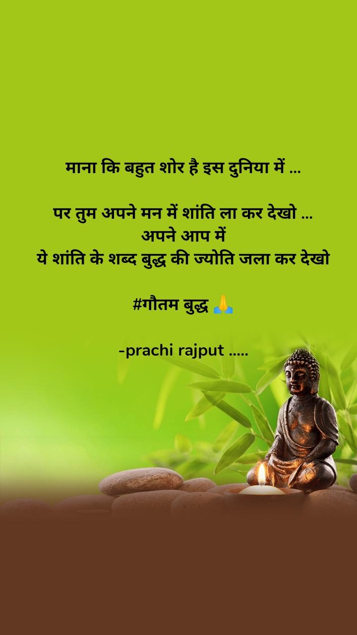 माना कि बहुत शोर है इस दुनिया में ...  पर तुम अपने मन में शांति ला कर देखो ... अपने आप में ये शांति के शब्द बुद्ध की ज्योति जला कर देखो  #गौतम बुद्ध 🙏  -prachi rajput .....