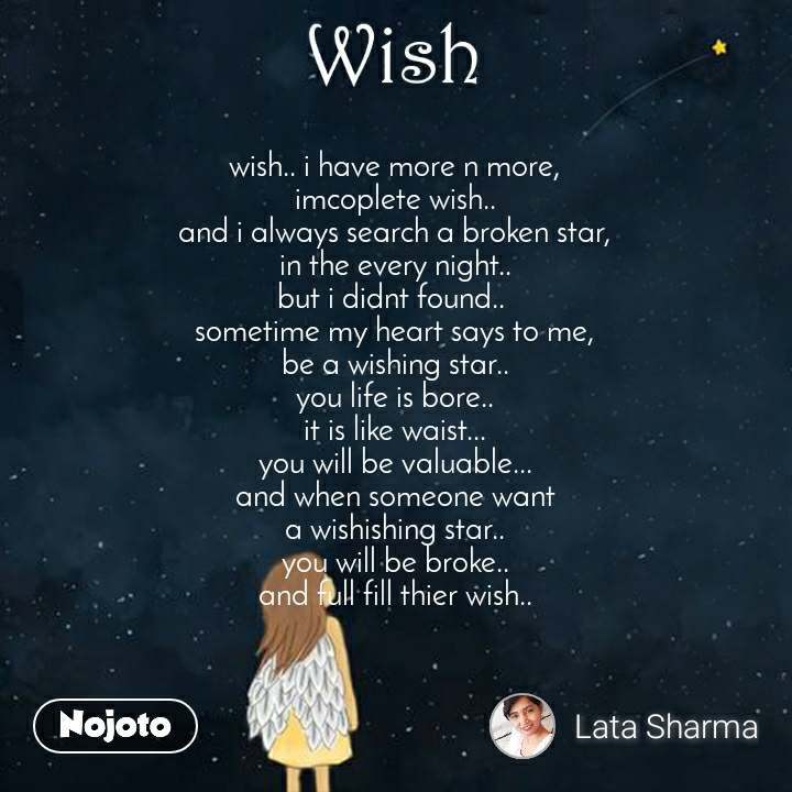Wish wish.. i have more n more, imcoplete wish.. and i always search a broken star, in the every night.. but i didnt found..  sometime my heart says to me, be a wishing star.. you life is bore.. it is like waist... you will be valuable... and when someone want a wishishing star.. you will be broke.. and full fill thier wish..