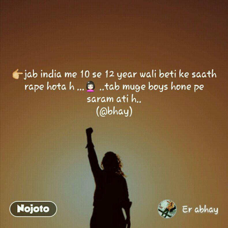 👉jab india me 10 se 12 year wali beti ke saath rape hota h ...👩 ..tab muge boys hone pe saram ati h.. (@bhay)