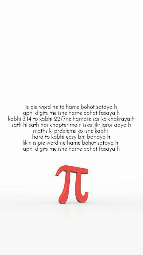 is pie word ne to hame bohot sataya h apni digits me isne hame bohot fasaya h kabhi 3.14 to kabhi 22/7ne hamare sar ko chakraya h sath hi sath har chapter main iska jikr jaror aaya h maths ki problems ko isne kabhi  hard to kabhi easy bhi banaya h likin is pie word ne hame bohot sataya h  apni digits me isne hame bohot fasaya h