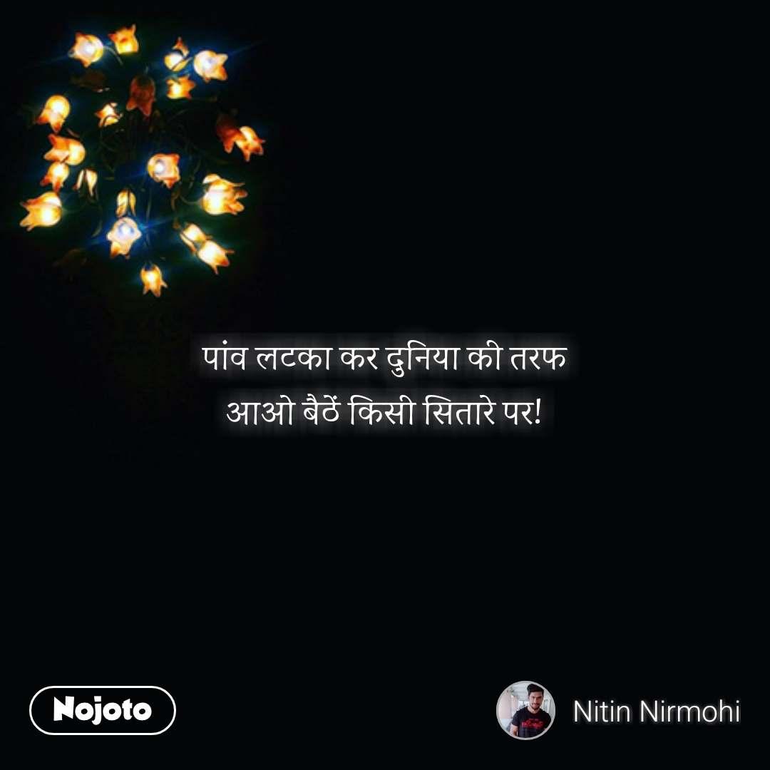 Zindagi messages in hindi पांव लटका कर दुनिया की तरफ आओ बैठें किसी सितारे पर! #NojotoQuote