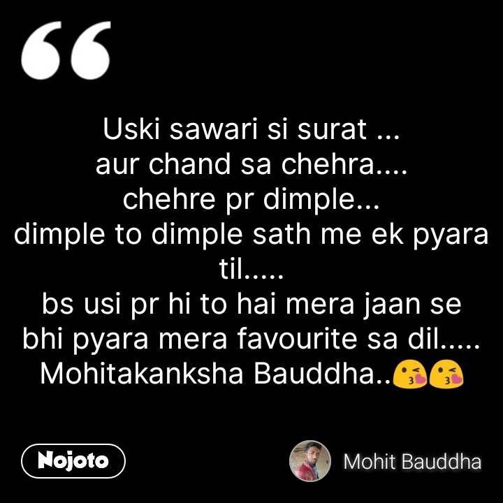 Uski sawari si surat ... aur chand sa chehra.... chehre pr dimple... dimple to dimple sath me ek pyara til..... bs usi pr hi to hai mera jaan se bhi pyara mera favourite sa dil..... Mohitakanksha Bauddha..😘😘 #NojotoQuote