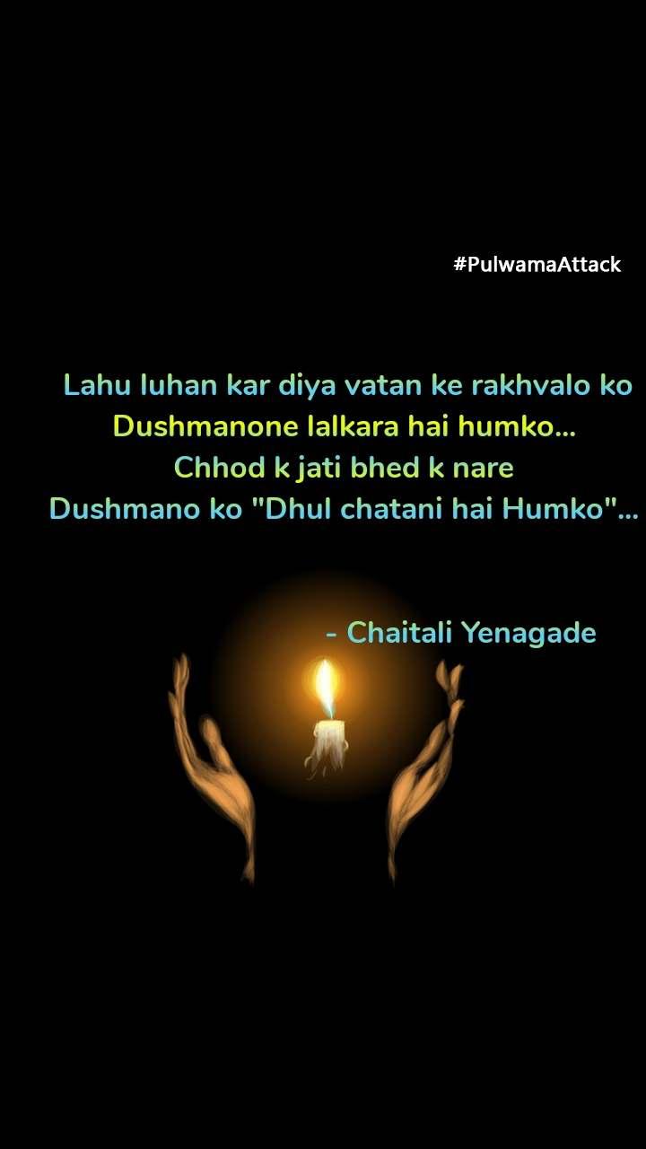 """#PulwamaAttack  Lahu luhan kar diya vatan ke rakhvalo ko Dushmanone lalkara hai humko... Chhod k jati bhed k nare Dushmano ko """"Dhul chatani hai Humko""""...                                        - Chaitali Yenagade"""