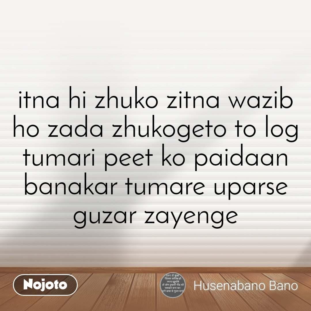 itna hi zhuko zitna wazib ho zada zhukogeto to log tumari peet ko paidaan banakar tumare uparse guzar zayenge