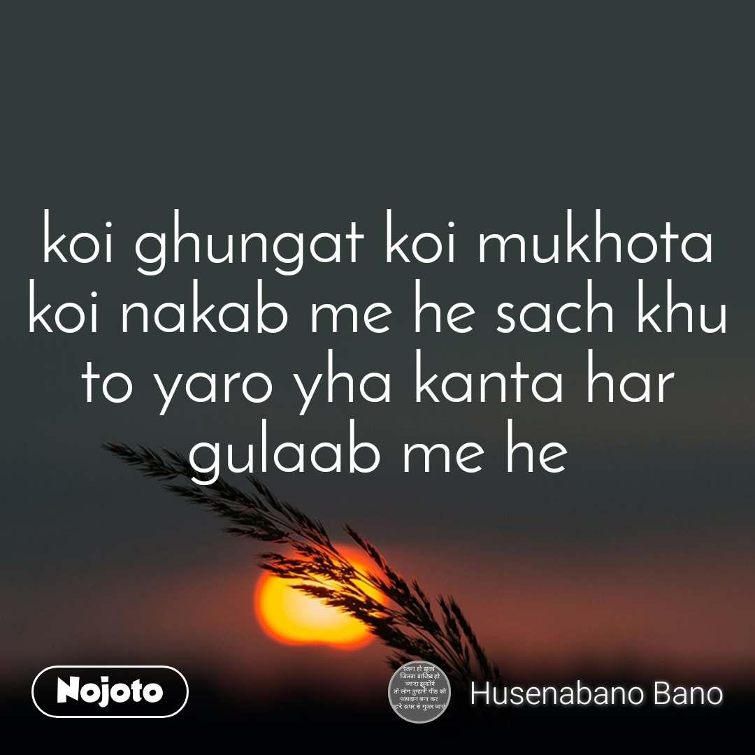 koi ghungat koi mukhota koi nakab me he sach khu to yaro yha kanta har gulaab me he