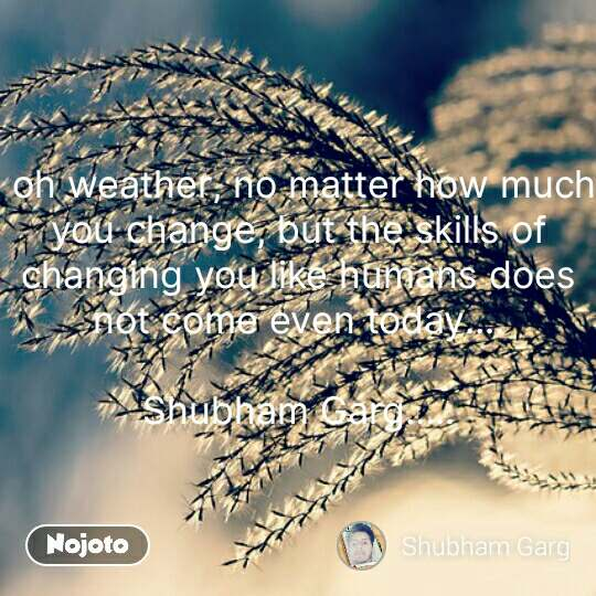 oh weather, no matter how much you change, but the skills of changing you like humans does not come even today....  Shubham Garg..... #NojotoQuote