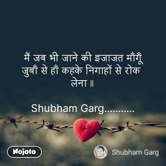 Tum se ek shikayat hai मैं जब भी जाने की इजाजत माँगूँ जुबाँ से हाँ कहके निगाहों से रोक  लेना ॥  Shubham Garg........... #NojotoQuote