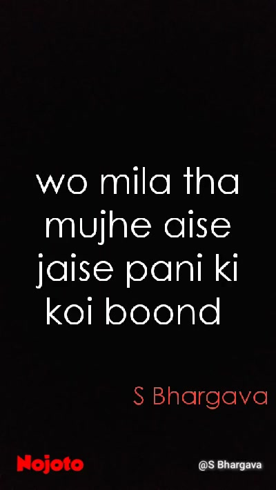 wo mila tha mujhe aise jaise pani ki koi boond  S Bhargava