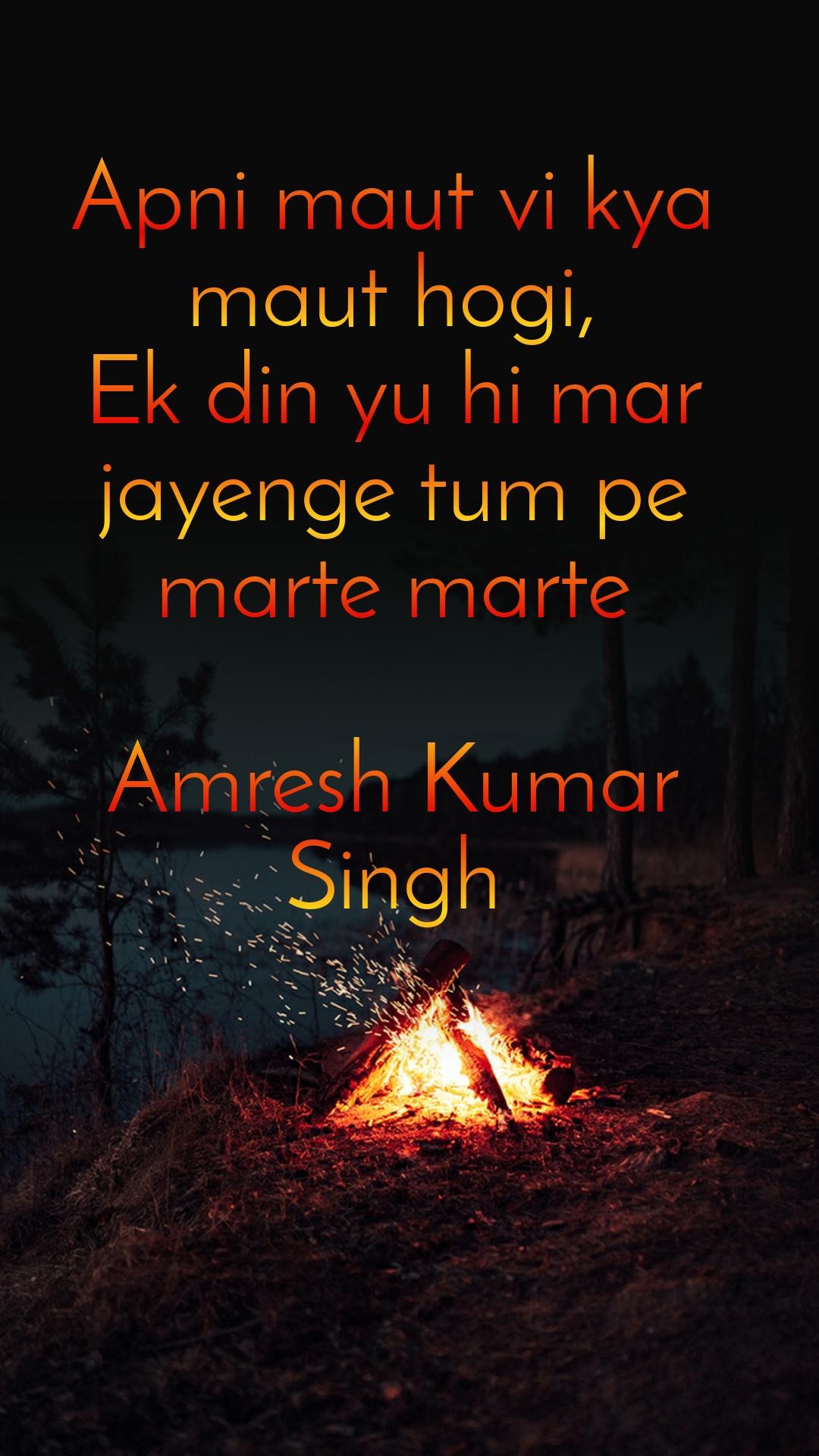 Apni maut vi kya maut hogi, Ek din yu hi mar jayenge tum pe marte marte  Amresh Kumar Singh