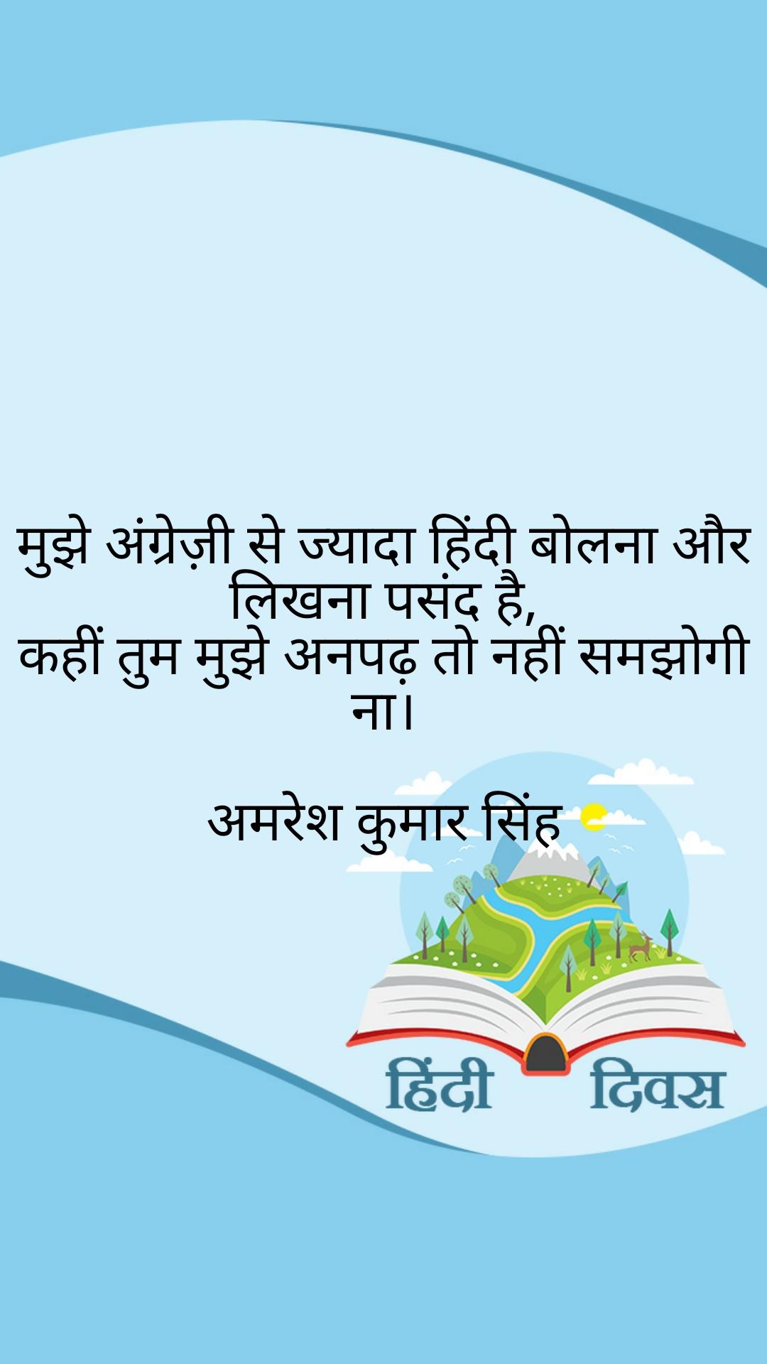 मुझे अंग्रेज़ी से ज्यादा हिंदी बोलना और लिखना पसंद है, कहीं तुम मुझे अनपढ़ तो नहीं समझोगी ना।  अमरेश कुमार सिंह