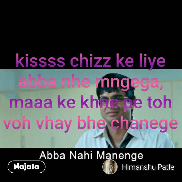 abba nahin manenge  kissss chizz ke liye abba nhe mngega, maaa ke khne pe toh voh vhay bhe chanege #NojotoQuote