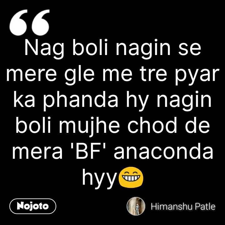 Nag boli nagin se mere gle me tre pyar ka phanda hy nagin boli mujhe chod de mera 'BF' anaconda hyy😁 #NojotoQuote