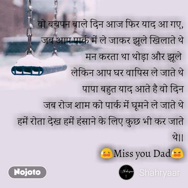 ZIndagi quotes in hindi वो बचपन वाले दिन आज फिर याद आ गए, जब आप पार्क में ले जाकर झूले खिलाते थे मन करता था थोड़ा और झूले  लेकिन आप घर वापिस ले जाते थे पापा बहुत याद आते है वो दिन जब रोज शाम को पार्क में घूमने ले जाते थे हमें रोता देख हमें हंसाने के लिए कुछ भी कर जाते थे।। 😥Miss you Dad😫  #NojotoQuote