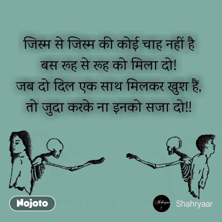 जिस्म से जिस्म की कोई चाह नहीं है बस रूह से रूह को मिला दो! जब दो दिल एक साथ मिलकर खुश हैं, तो जुदा करके ना इनको सजा दो!!