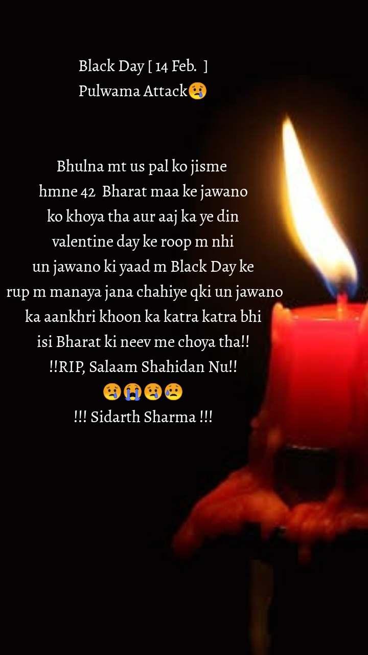 Black Day [ 14 Feb.  ] Pulwama Attack😢   Bhulna mt us pal ko jisme  hmne 42  Bharat maa ke jawano  ko khoya tha aur aaj ka ye din  valentine day ke roop m nhi un jawano ki yaad m Black Day ke  rup m manaya jana chahiye qki un jawano  ka aankhri khoon ka katra katra bhi  isi Bharat ki neev me choya tha!! !!RIP, Salaam Shahidan Nu!! 😢😭😢😥 !!! Sidarth Sharma !!!
