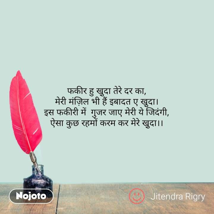 Hindi shayari quotes फकीर हु खु़दा तेरे दर का,  मेरी मंज़िल भी हैं इबादत ए खु़दा।  इस फकीरी में  गुजर जाए मेरी ये जिदंगी, ऐसा कुछ रहमों करम कर मेरे खु़दा।। #NojotoQuote