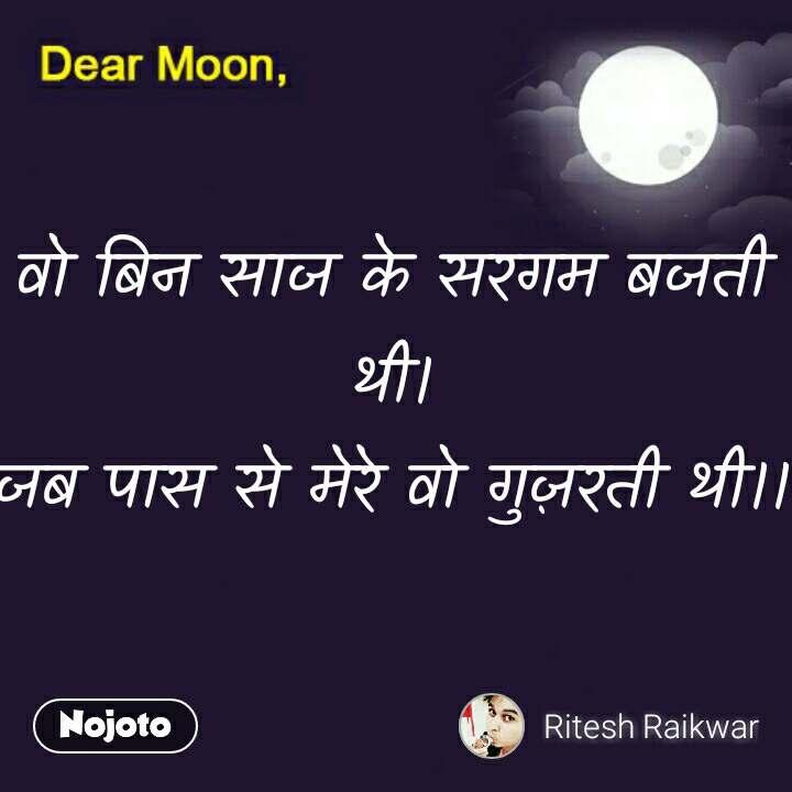 Dear Moon वो बिन साज के सरगम बजती थी। जब पास से मेरे वो गुज़रती थी।।  #NojotoQuote