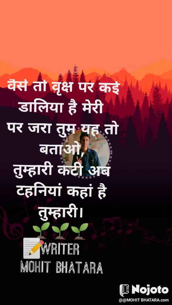 वैसे तो वृक्ष पर कई डालिया है मेरी  पर जरा तुम यह तो बताओ, तुम्हारी कटी अब टहनियां कहां है तुम्हारी। 🌱🌱🌱 writer  Mohit Bhatara 📝