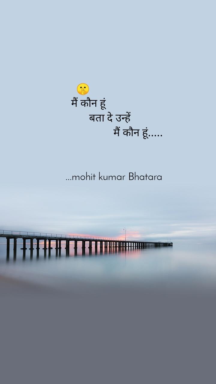 🤫     मैं कौन हूं                      बता दे उन्हें                                           मैं कौन हूं.....                           ...mohit kumar Bhatara