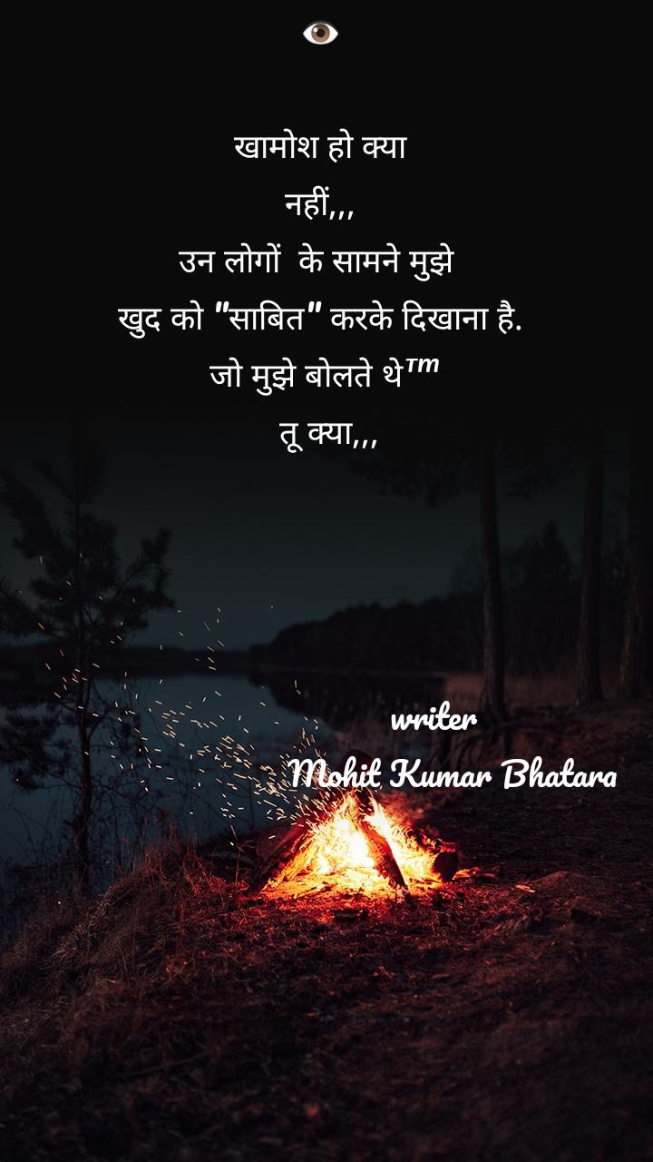"""👁️  खामोश हो क्या  नहीं,,,  उन लोगों  के सामने मुझे  खुद को """"साबित"""" करके दिखाना है.  जो मुझे बोलते थे™   तू क्या,,,                              writer                              Mohit Kumar Bhatara"""