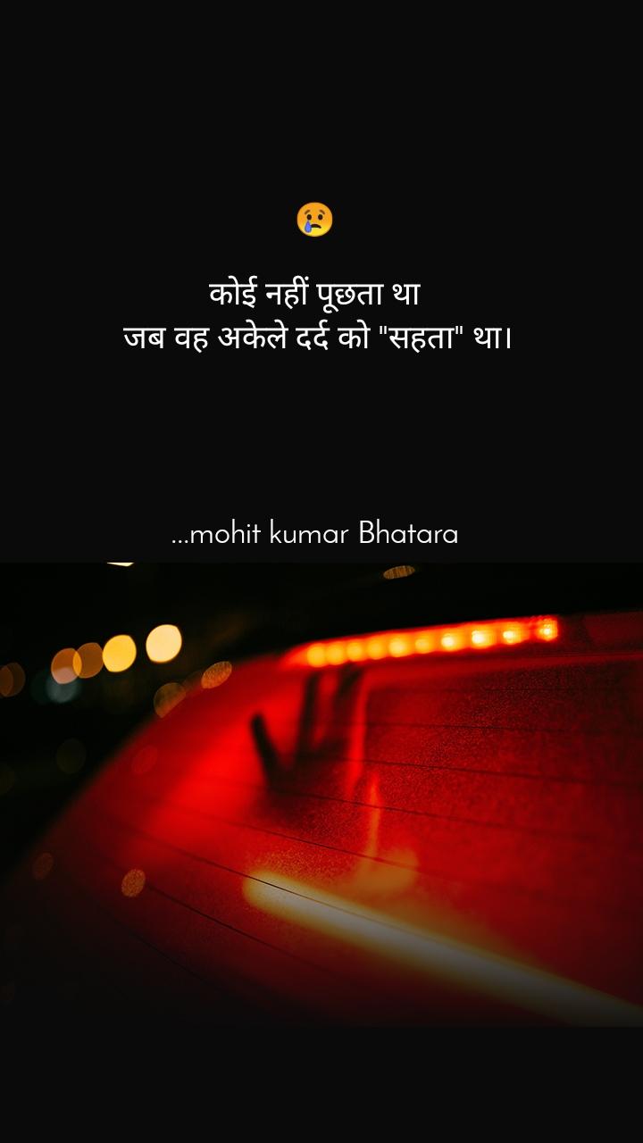 """😢  कोई नहीं पूछता था  जब वह अकेले दर्द को """"सहता"""" था।      ...mohit kumar Bhatara"""
