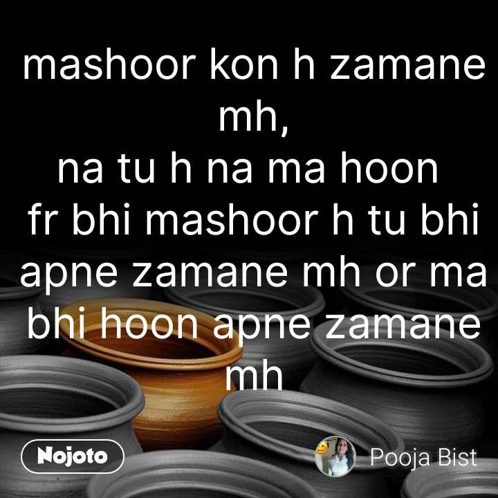 mashoor kon h zamane mh, na tu h na ma hoon  fr bhi mashoor h tu bhi apne zamane mh or ma bhi hoon apne zamane mh