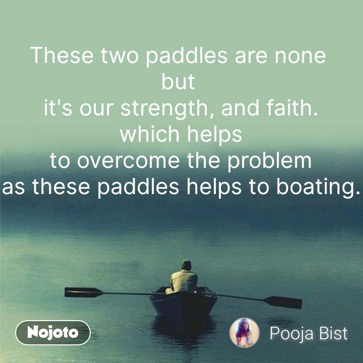 These two paddles are none  but  it's our strength, and faith. which helps to overcome the problem as these paddles helps to boating.