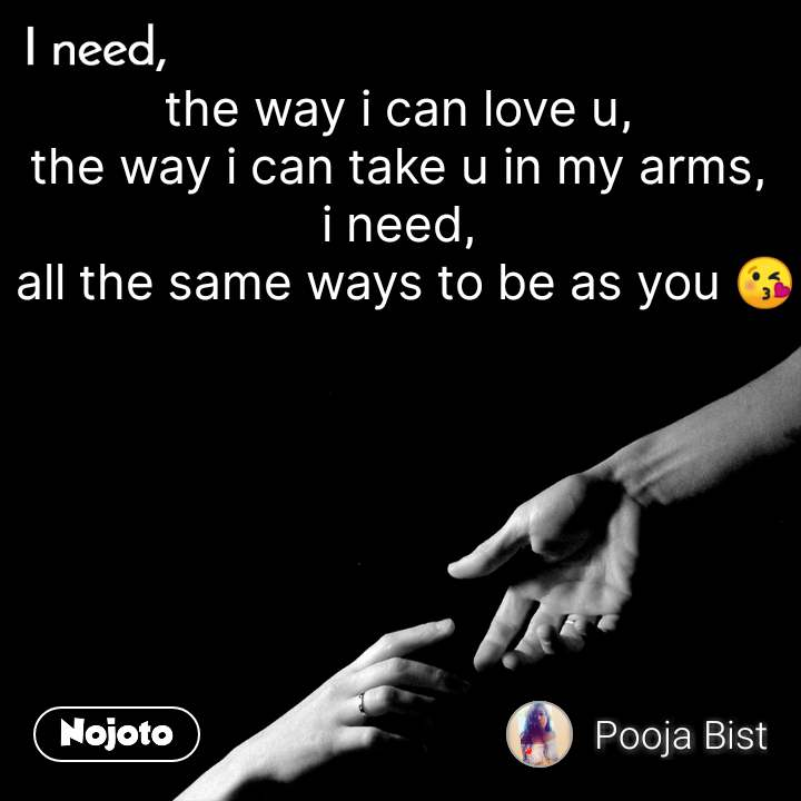 I need the way i can love u, the way i can take u in my arms, i need,  all the same ways to be as you 😘