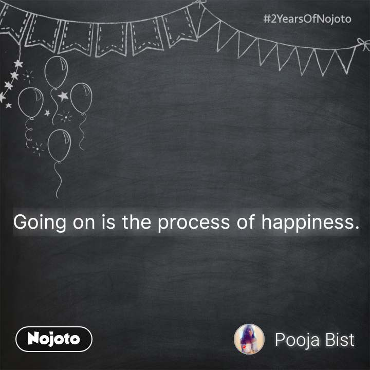 Going on is the process of happiness.