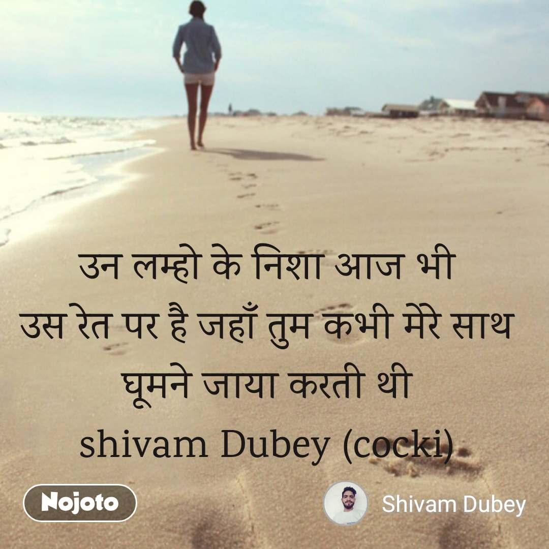 Travel quotes in Hindi उन लम्हो के निशा आज भी उस रेत पर है जहाँ तुम कभी मेरे साथ घूमने जाया करती थी shivam Dubey (cocki) #NojotoQuote