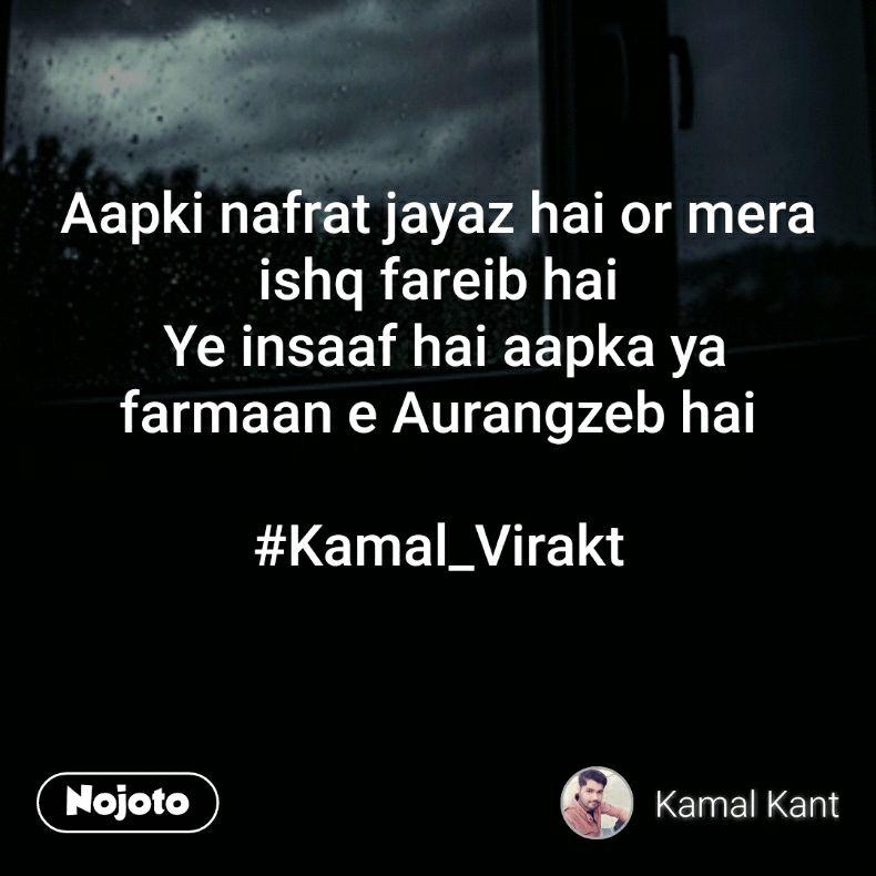 Aapki nafrat jayaz hai or mera ishq fareib hai  Ye insaaf hai aapka ya farmaan e Aurangzeb hai  #Kamal_Virakt
