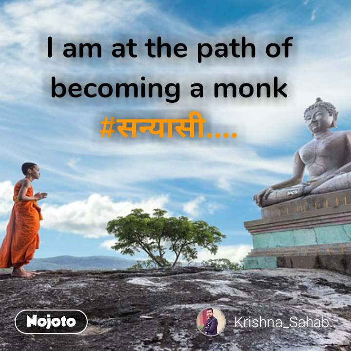 I am at the path of becoming a monk #सन्यासी.... #NojotoQuote