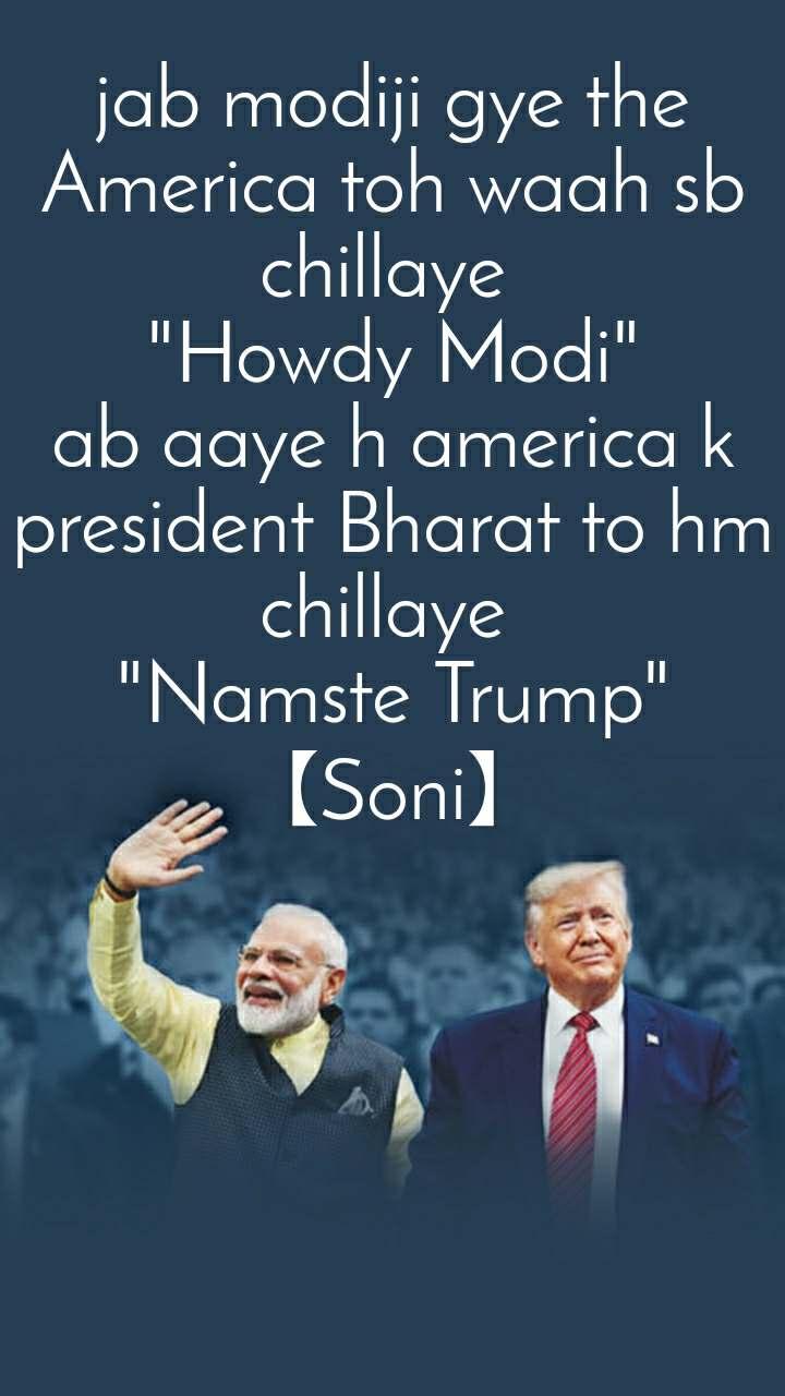 "jab modiji gye the America toh waah sb chillaye  ""Howdy Modi"" ab aaye h america k president Bharat to hm chillaye  ""Namste Trump"" 【Soni】"