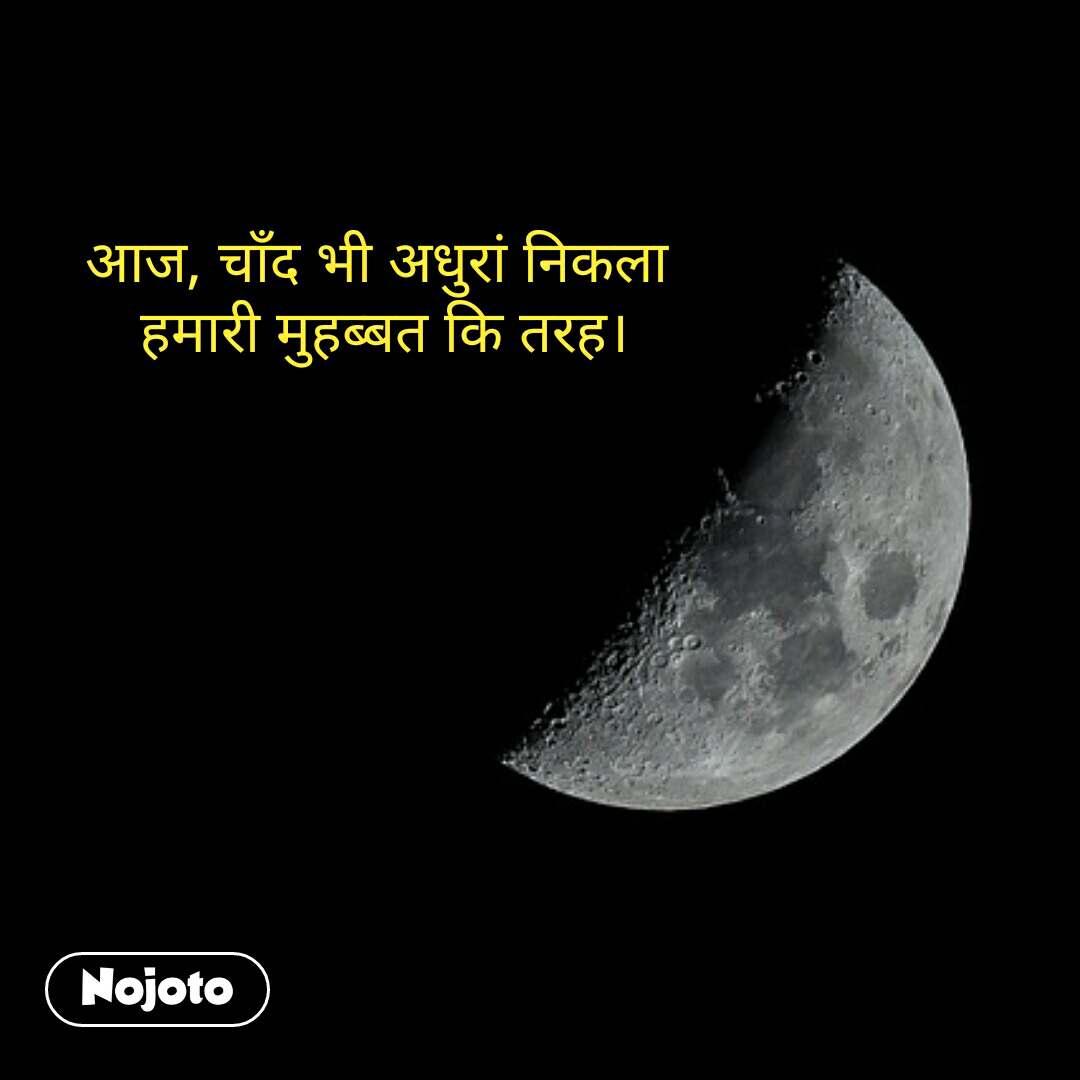 आज, चाँद भी अधुरां निकला  हमारी मुहब्बत कि तरह। #NojotoQuote