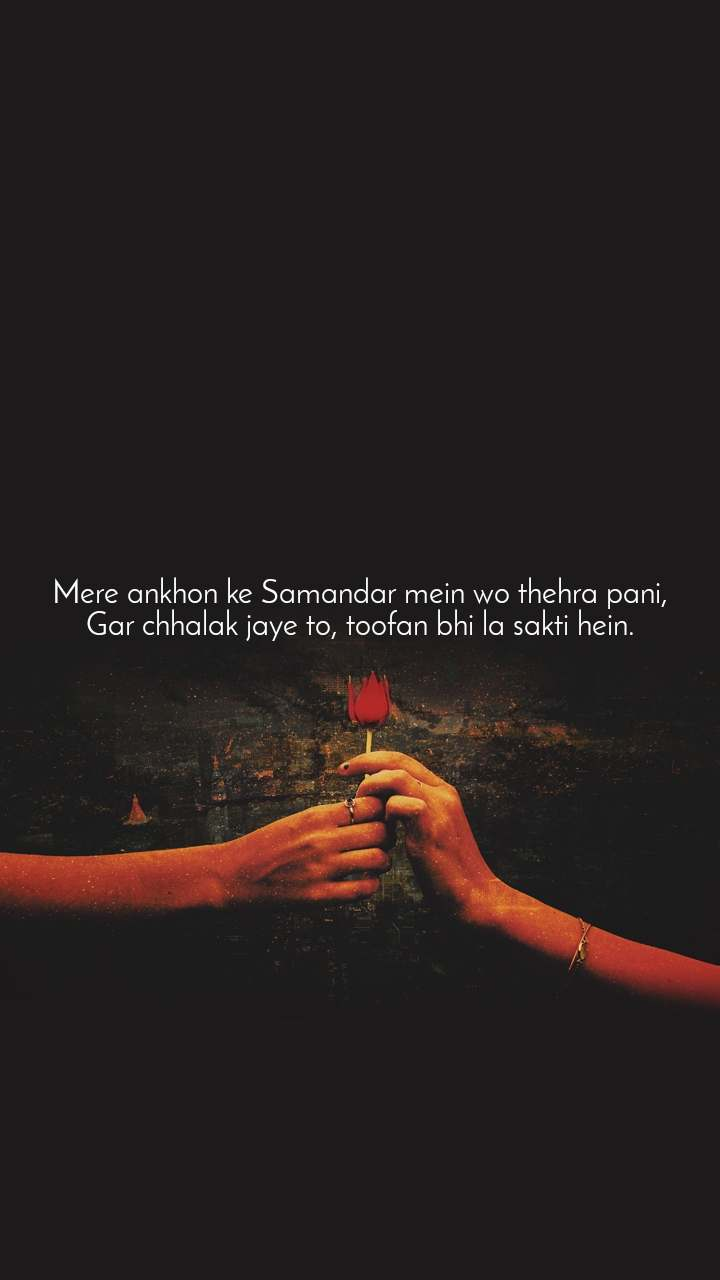 Mere ankhon ke Samandar mein wo thehra pani, Gar chhalak jaye to, toofan bhi la sakti hein.