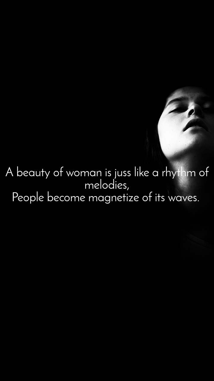 A beauty of woman is juss like a rhythm of melodies, People become magnetize of its waves.