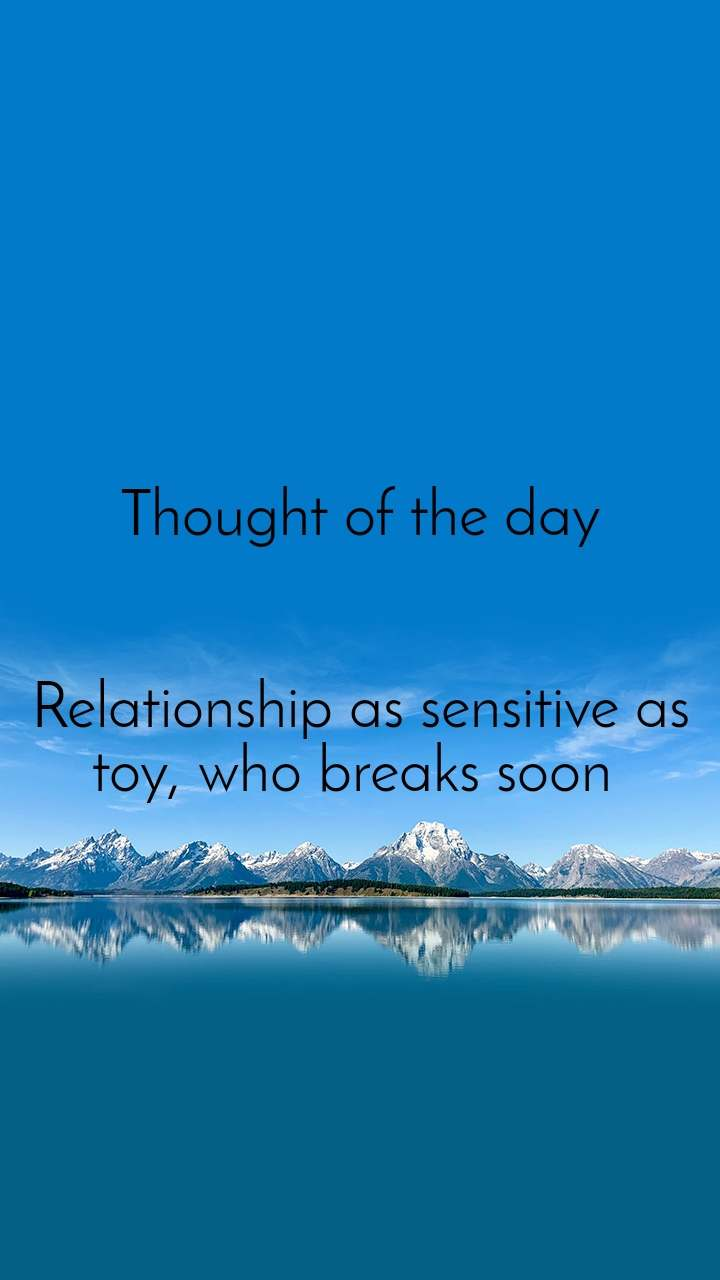 Thought of the day   Relationship as sensitive as toy, who breaks soon